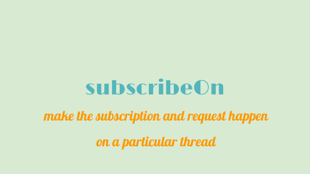 subscribeOn make the subscription and request h...