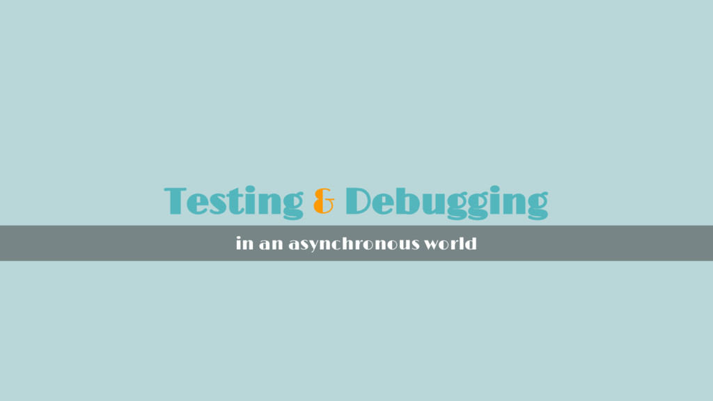 Testing & Debugging in an asynchronous world