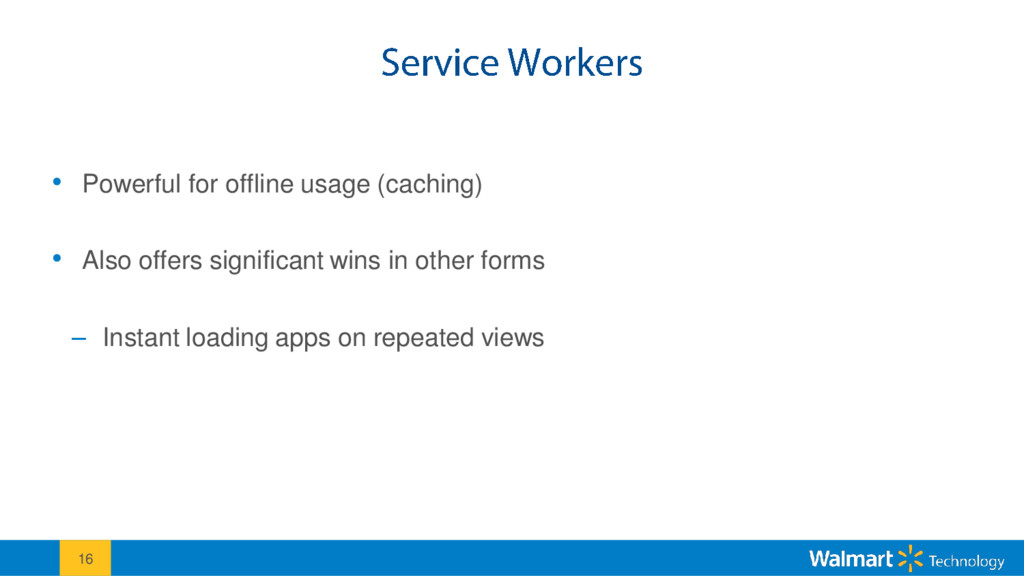 • Powerful for offline usage (caching) • Also o...