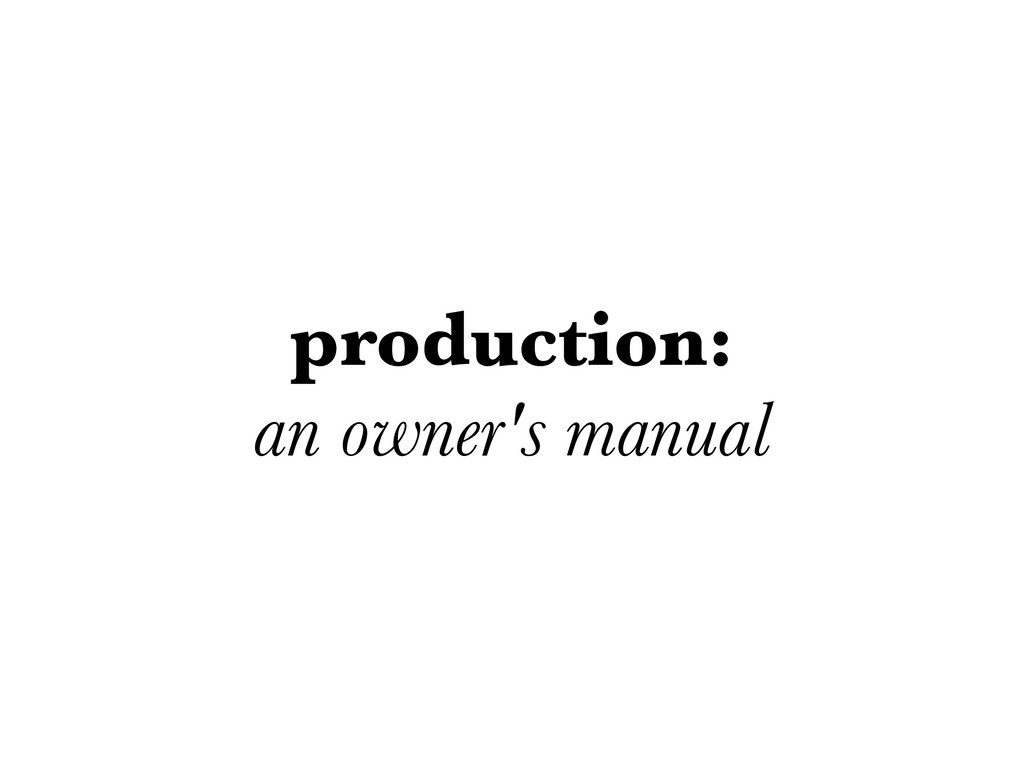 production: an owner's manual