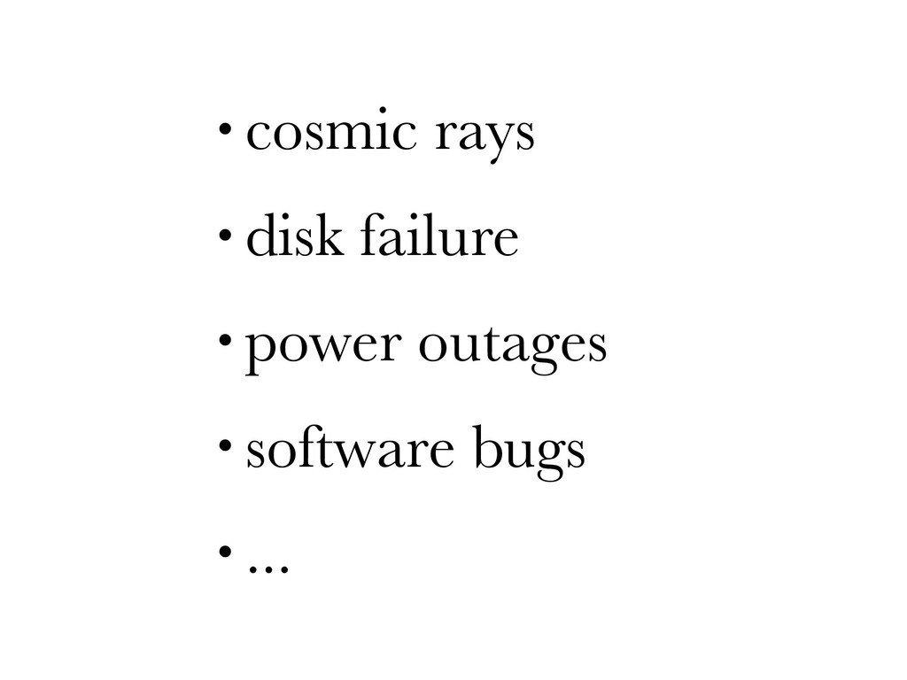 • cosmic rays • disk failure • power outages • ...