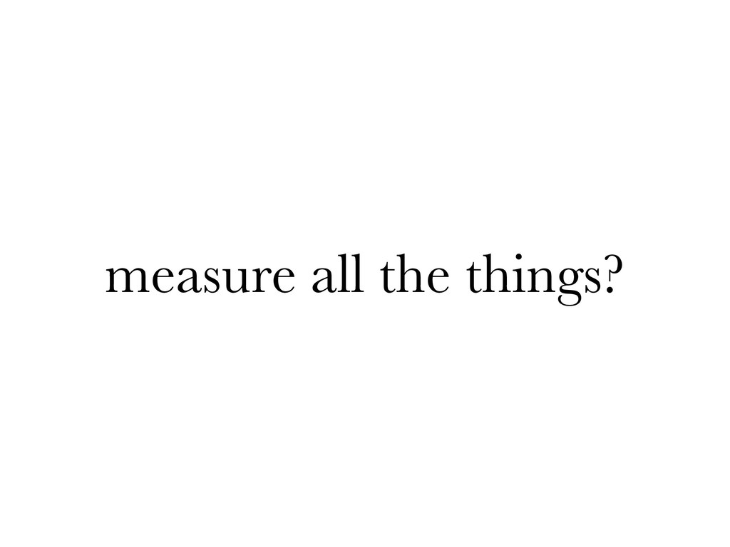 measure all the things?