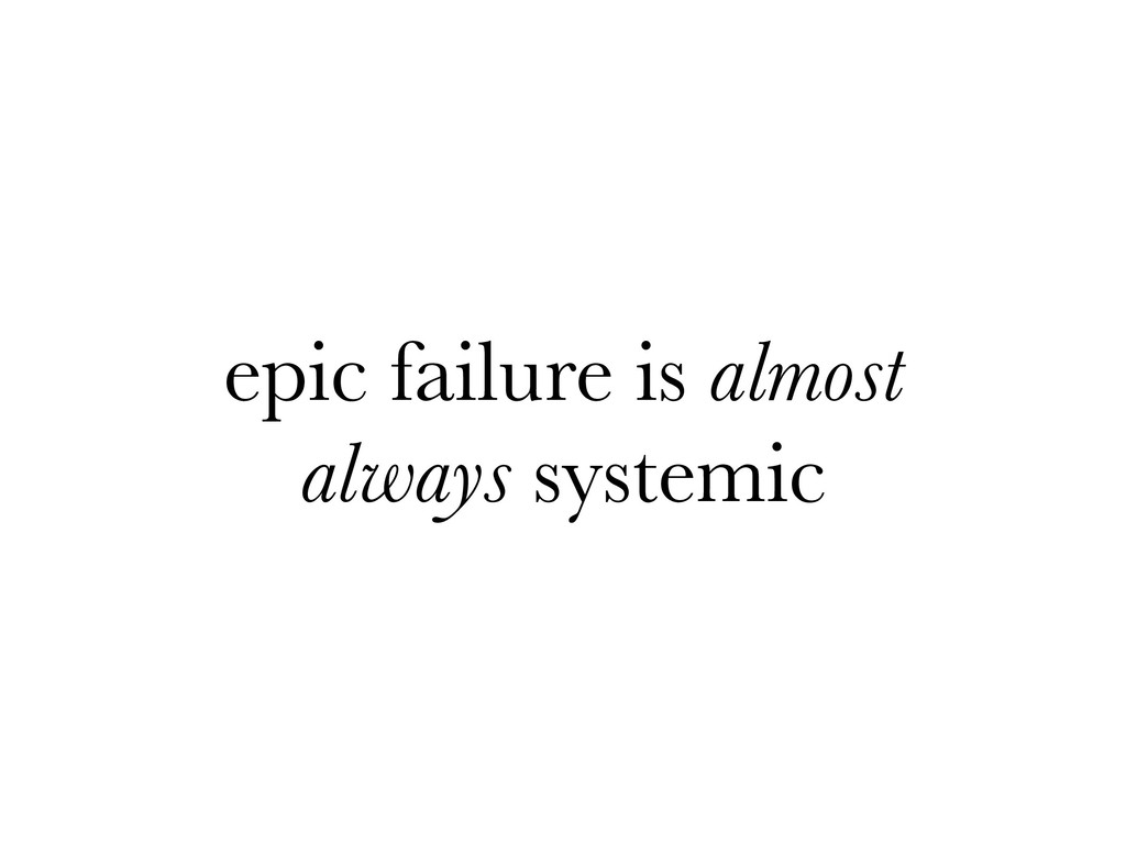 epic failure is almost always systemic