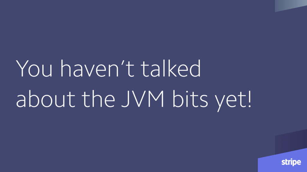 You haven't talked about the JVM bits yet!