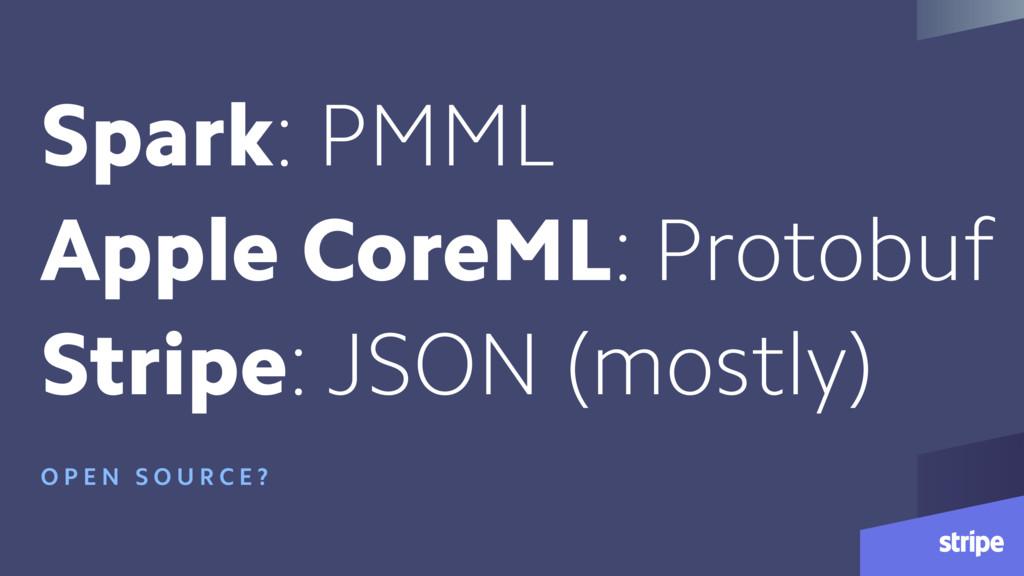 Spark: PMML Apple CoreML: Protobuf Stripe: JSON...