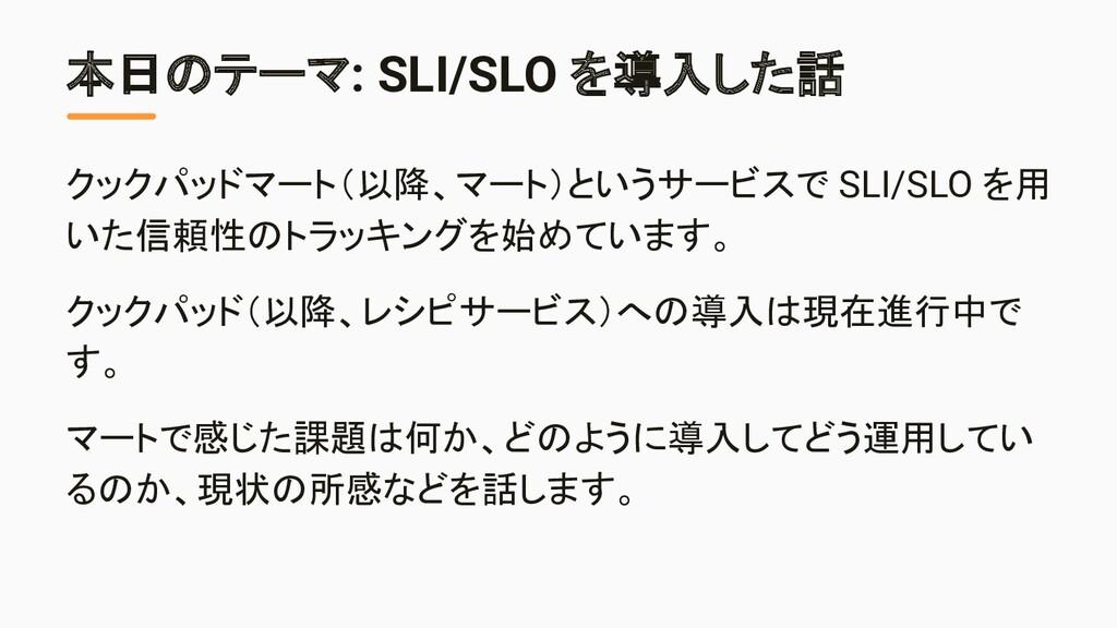 本日のテーマ: SLI/SLO を導入した話 クックパッドマート(以降、マート)というサービス...