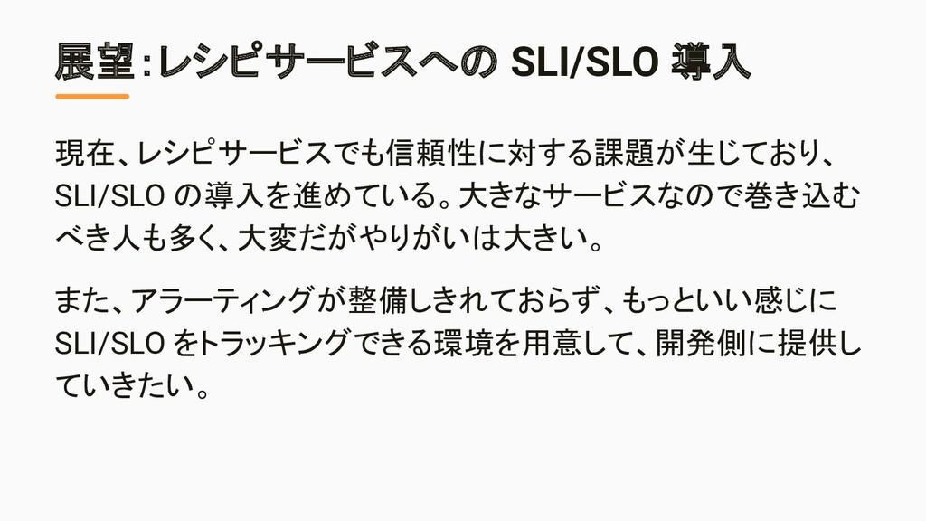 展望:レシピサービスへの SLI/SLO 導入 現在、レシピサービスでも信頼性に対する課題が生...