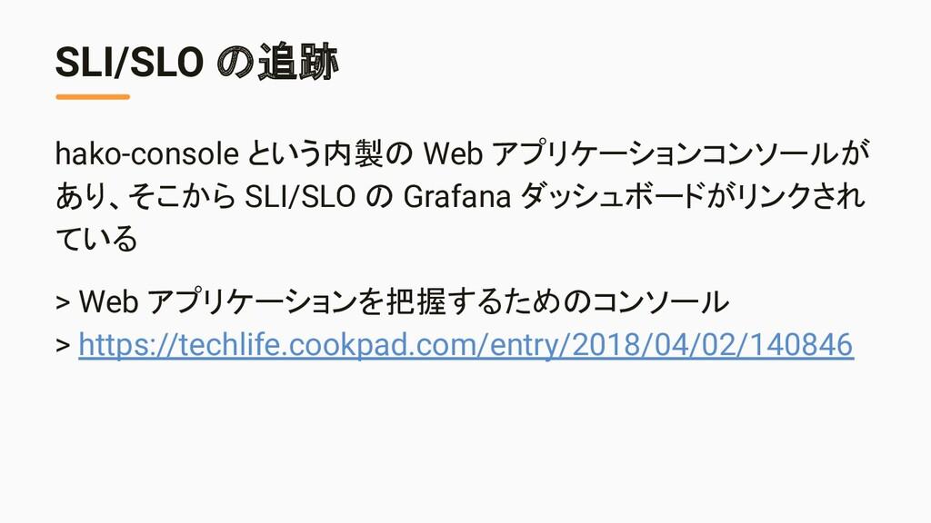 SLI/SLO の追跡 hako-console という内製の Web アプリケーションコンソ...