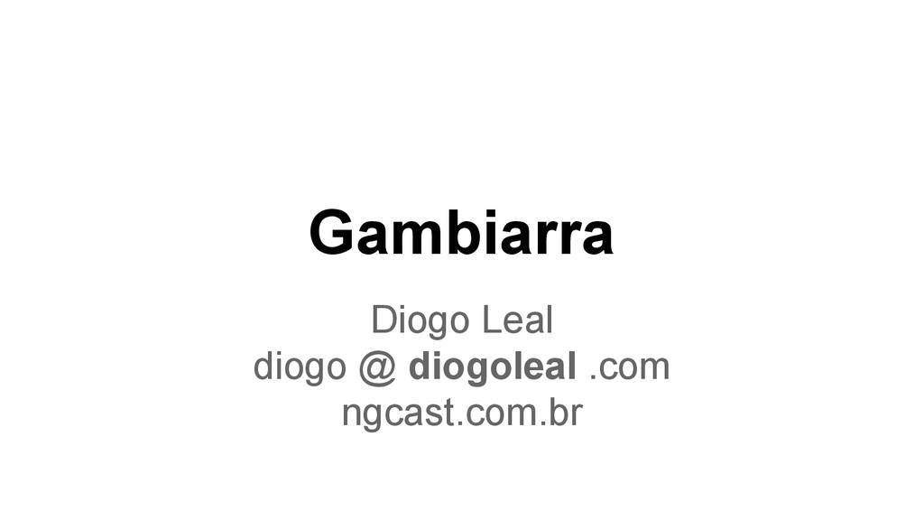 Gambiarra Diogo Leal diogo @ diogoleal .com ngc...