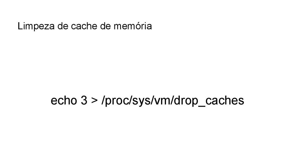echo 3 > /proc/sys/vm/drop_caches Limpeza de ca...