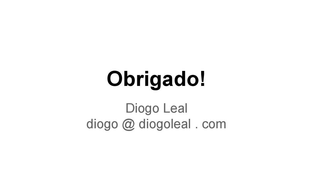 Obrigado! Diogo Leal diogo @ diogoleal . com