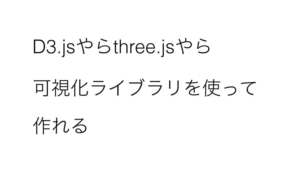 D3.jsΒthree.jsΒ ՄࢹԽϥΠϒϥϦΛͬͯ ࡞ΕΔ
