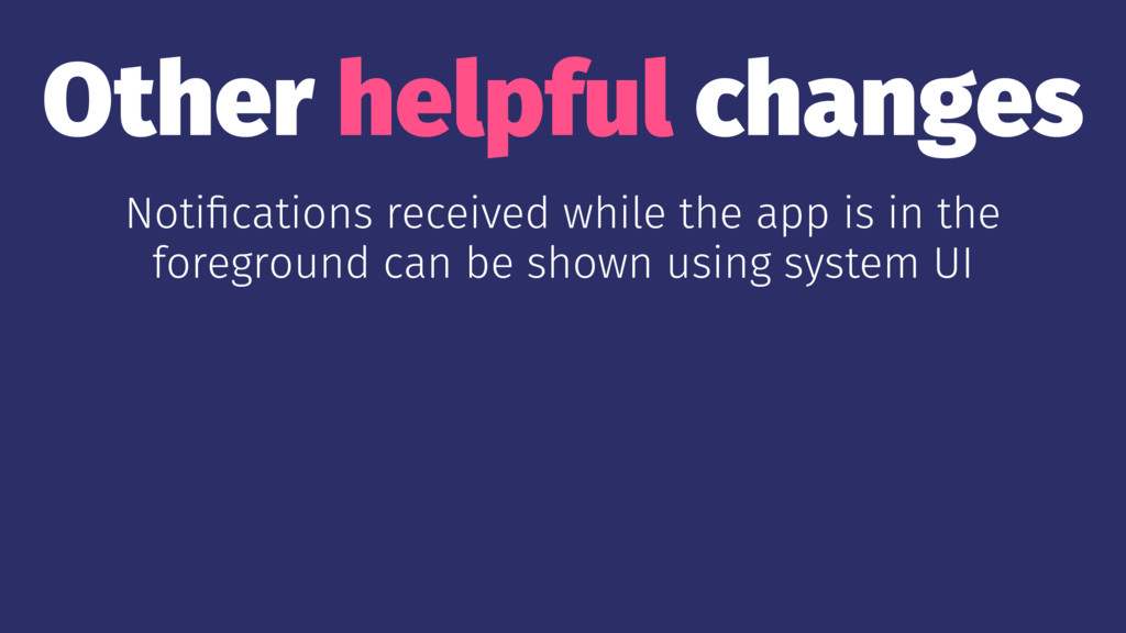 Other helpful changes Notifications received whi...
