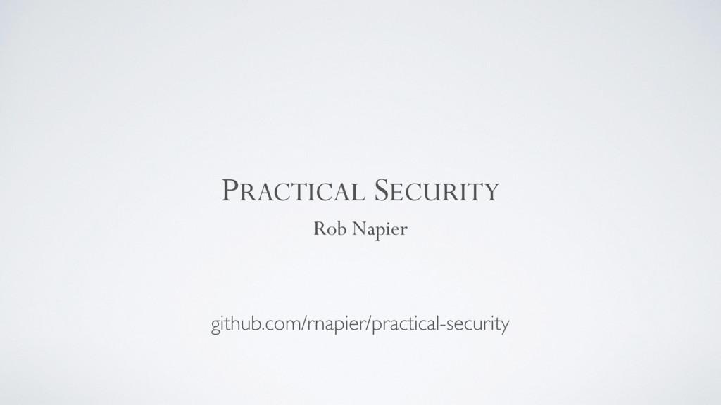 PRACTICAL SECURITY Rob Napier github.com/rnapie...