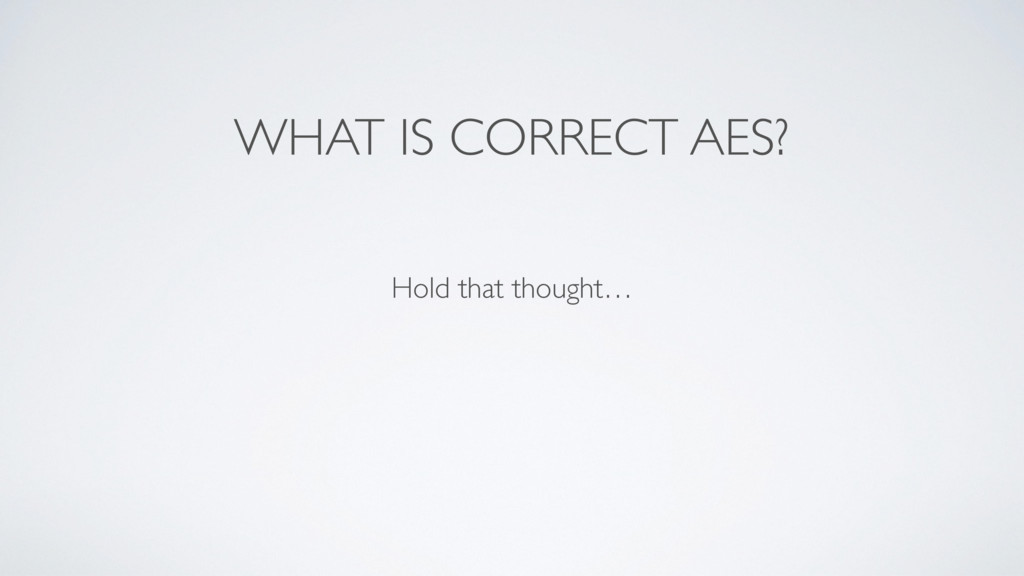 WHAT IS CORRECT AES? Hold that thought…