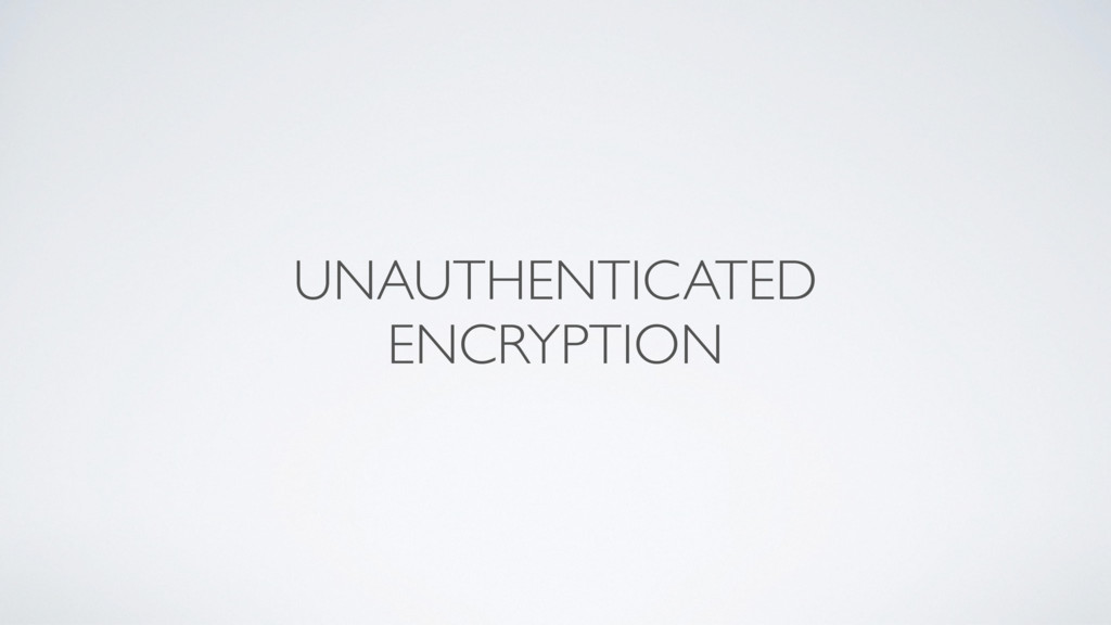UNAUTHENTICATED ENCRYPTION