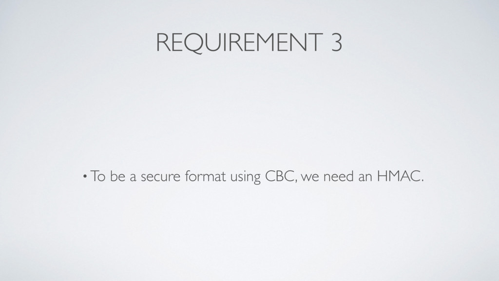 REQUIREMENT 3 • To be a secure format using CBC...