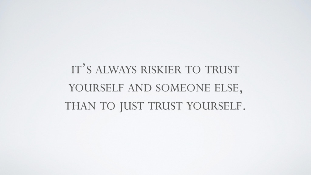 IT'S ALWAYS RISKIER TO TRUST YOURSELF AND SOMEO...
