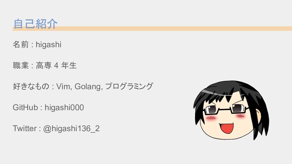 名前 : higashi 職業 : 高専 4 年生 好きなもの : Vim, Golang, ...