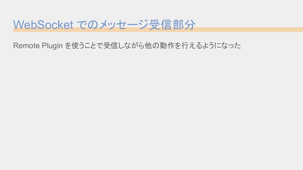 WebSocket でのメッセージ受信部分 Remote Plugin を使うことで受信しなが...