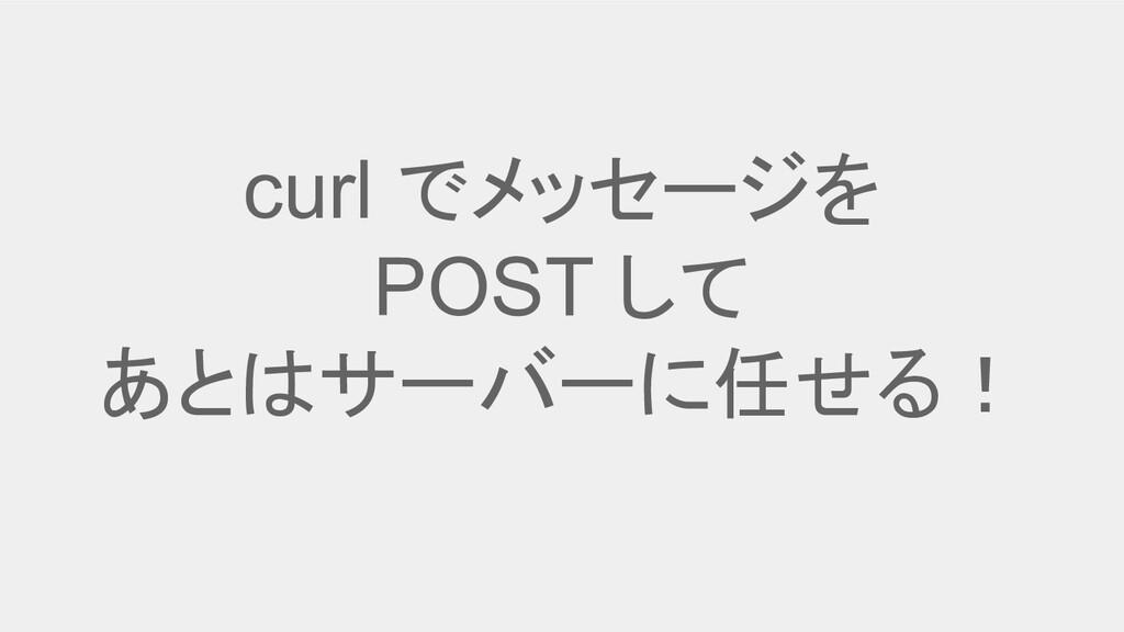 curl でメッセージを POST して あとはサーバーに任せる!