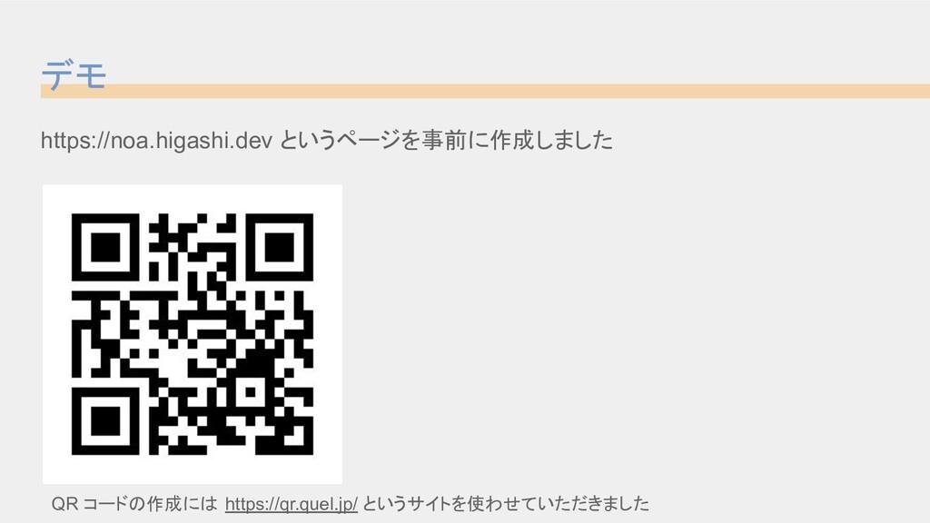 デモ https://noa.higashi.dev というページを事前に作成しました QR ...