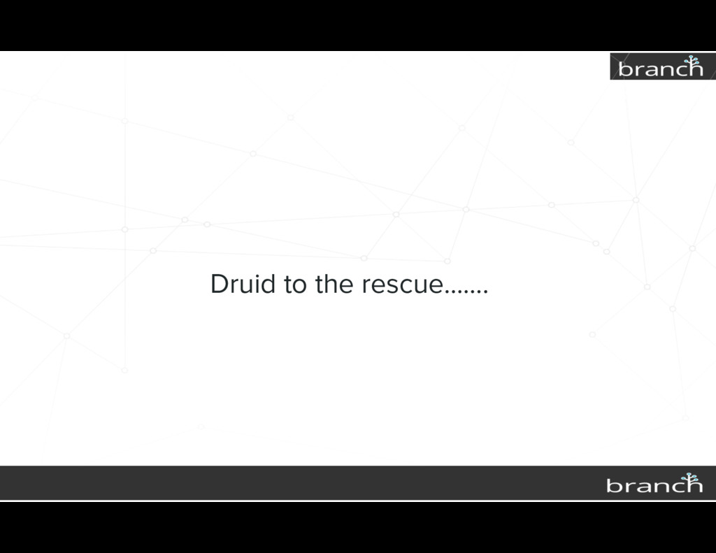 Druid to the rescue…….