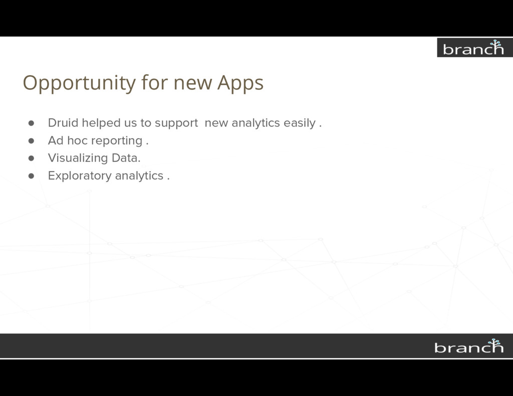 Opportunity for new Apps ● Druid helped us to s...