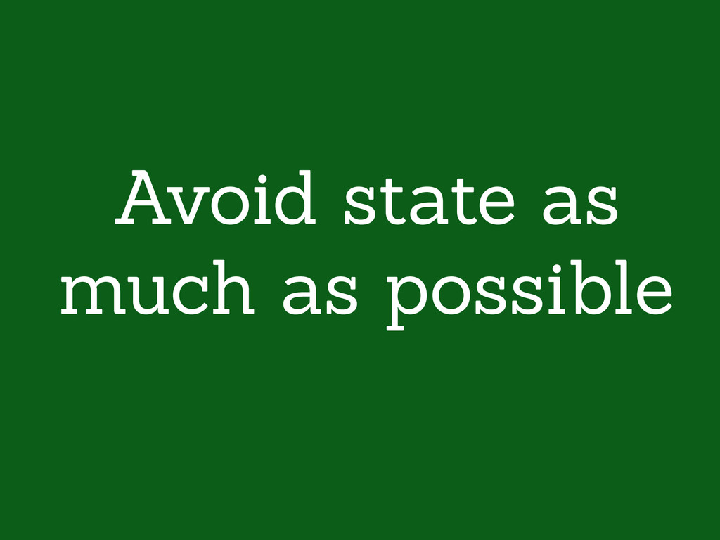 Avoid state as much as possible