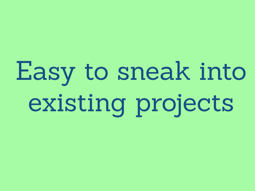 Easy to sneak into existing projects