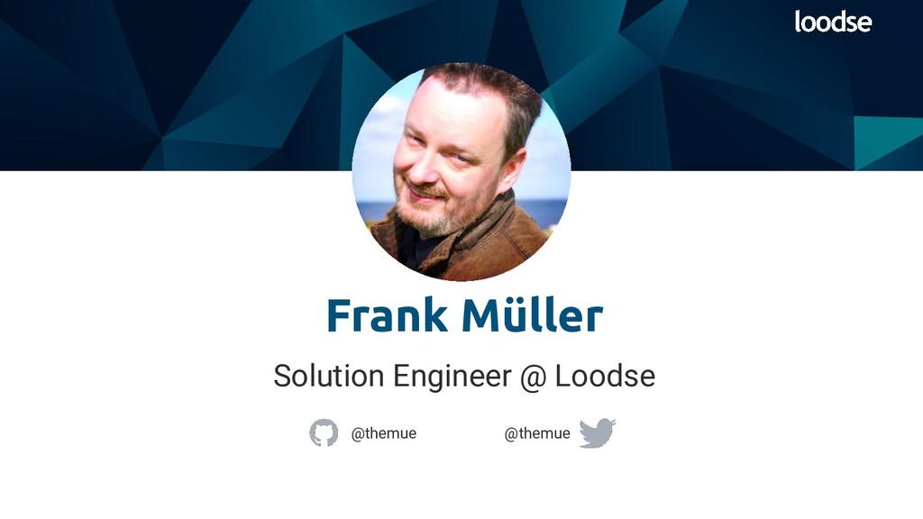 Solution Engineer @ Loodse Frank Müller @themue...