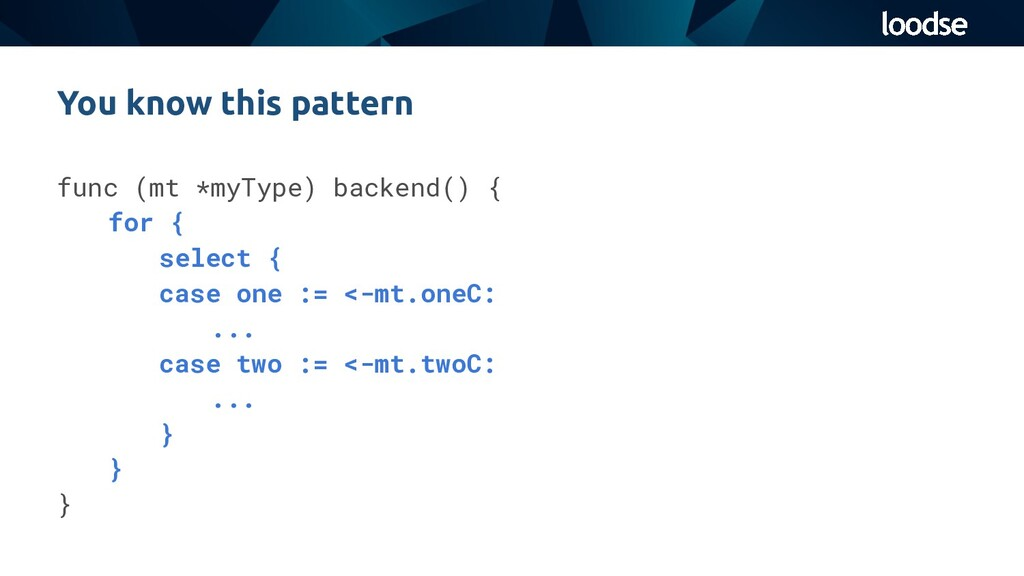 func (mt *myType) backend() { for { select { ca...