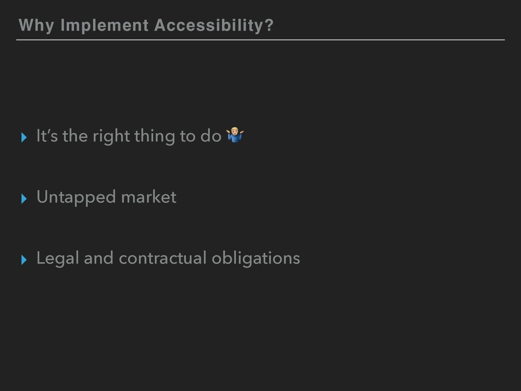 Why Implement Accessibility? ▸ It's the right t...