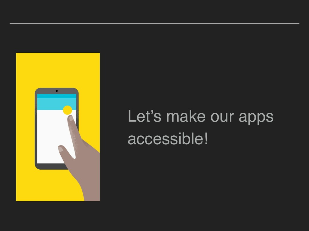 Let's make our apps accessible!