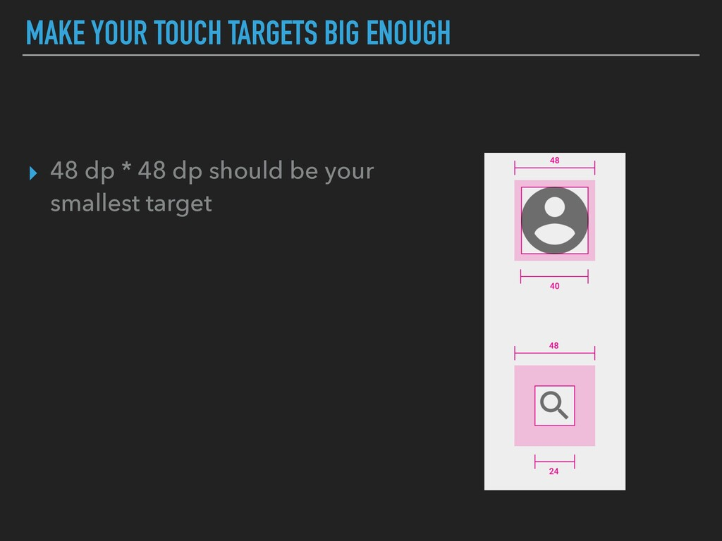 MAKE YOUR TOUCH TARGETS BIG ENOUGH ▸ 48 dp * 48...