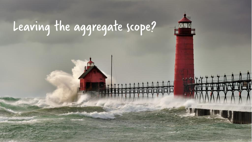 Leaving the aggregate scope?