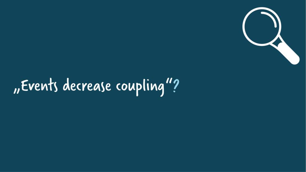 """Events decrease coupling""?"