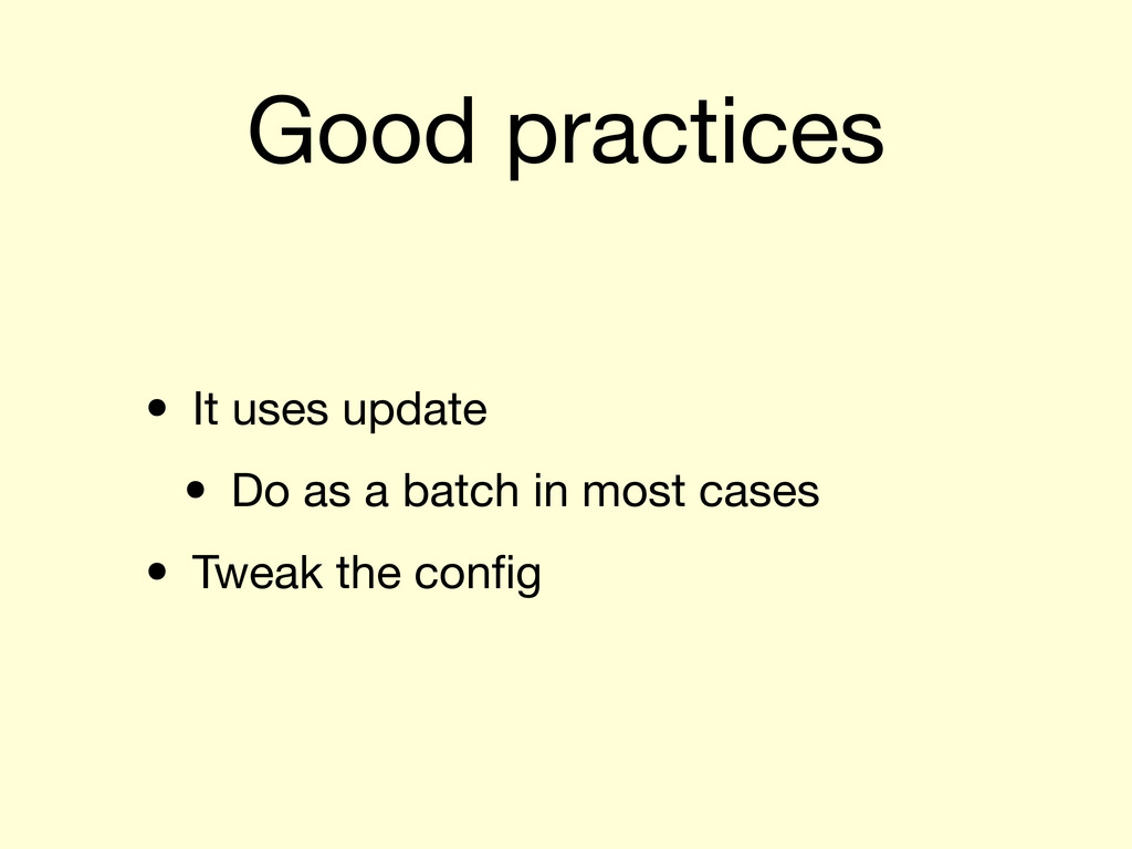 Good practices • It uses update • Do as a batch...