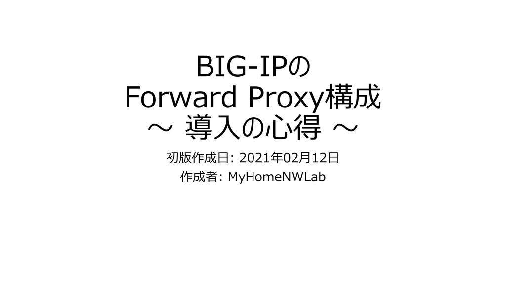 BIG-IPの Forward Proxy構成 ~ 導入の心得 ~ 初版作成日: 2021年0...