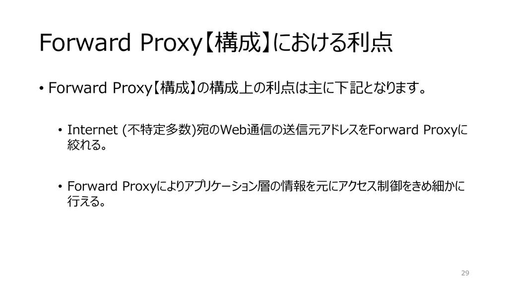 Forward Proxy【構成】における利点 • Forward Proxy【構成】の構成上...