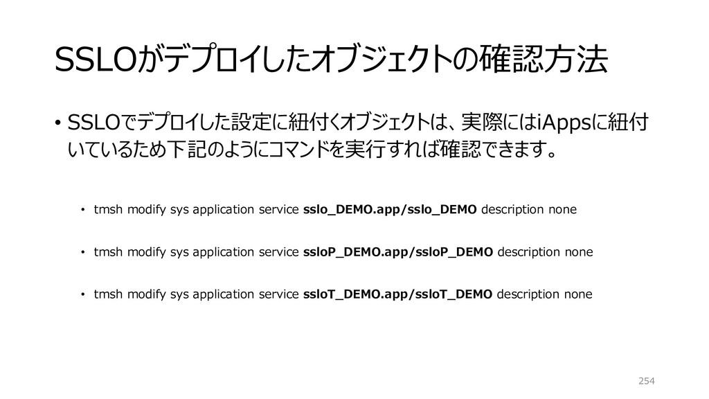 SSLOがデプロイしたオブジェクトの確認方法 • SSLOでデプロイした設定に紐付くオブジェク...