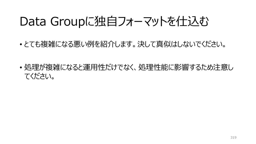 Data Groupに独自フォーマットを仕込む • とても複雑になる悪い例を紹介します。決して...