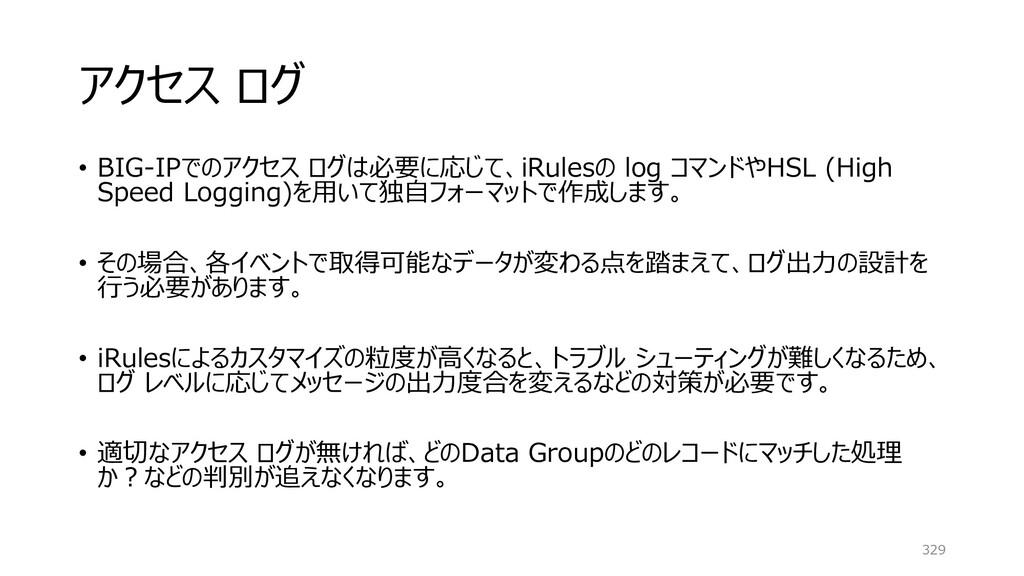アクセス ログ • BIG-IPでのアクセス ログは必要に応じて、iRulesの log コマ...