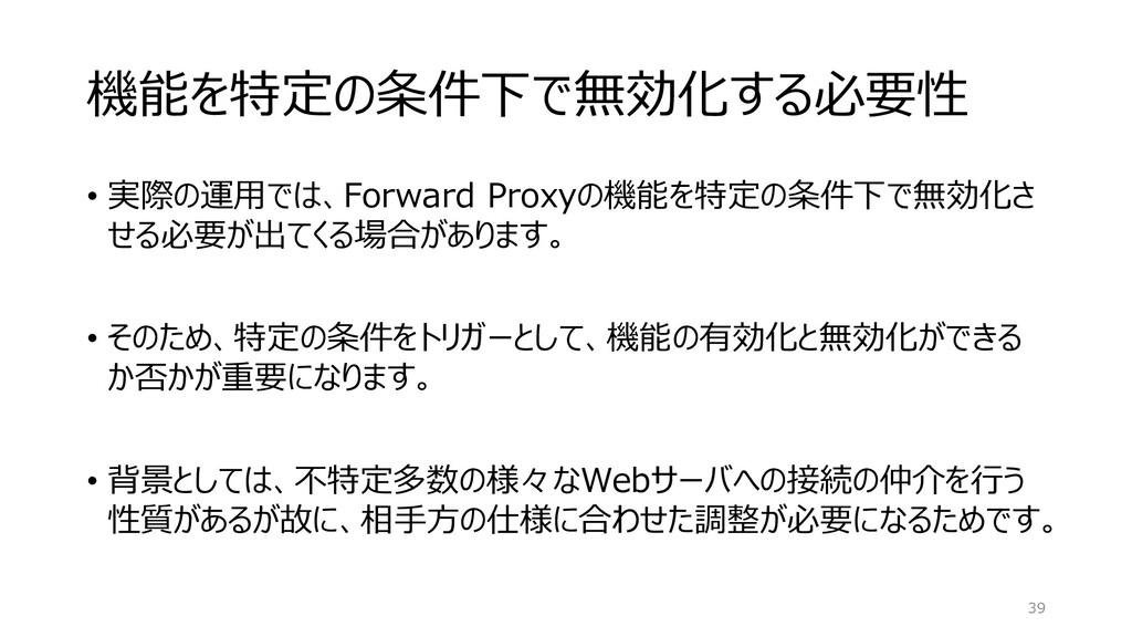 機能を特定の条件下で無効化する必要性 • 実際の運用では、Forward Proxyの機能を特...