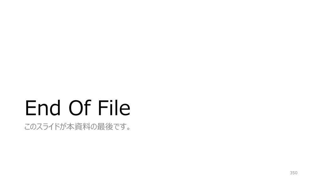 End Of File このスライドが本資料の最後です。 350