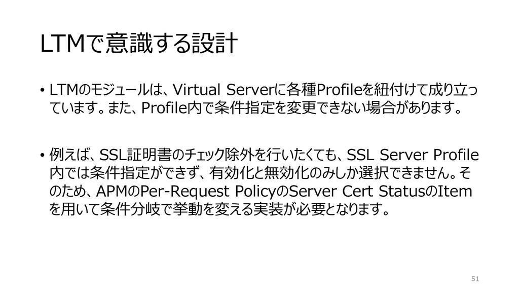 LTMで意識する設計 • LTMのモジュールは、Virtual Serverに各種Profil...