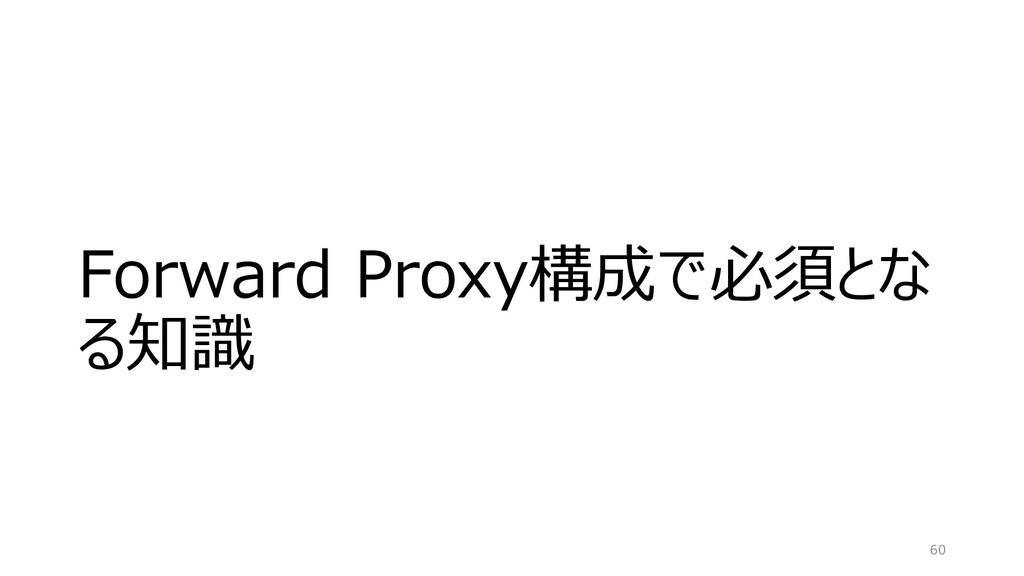 Forward Proxy構成で必須とな る知識 60