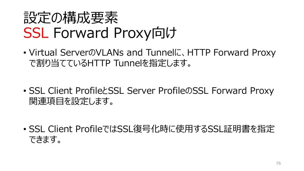 設定の構成要素 SSL Forward Proxy向け • Virtual ServerのVL...