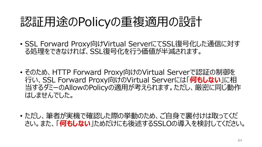 認証用途のPolicyの重複適用の設計 • SSL Forward Proxy向けVirtua...