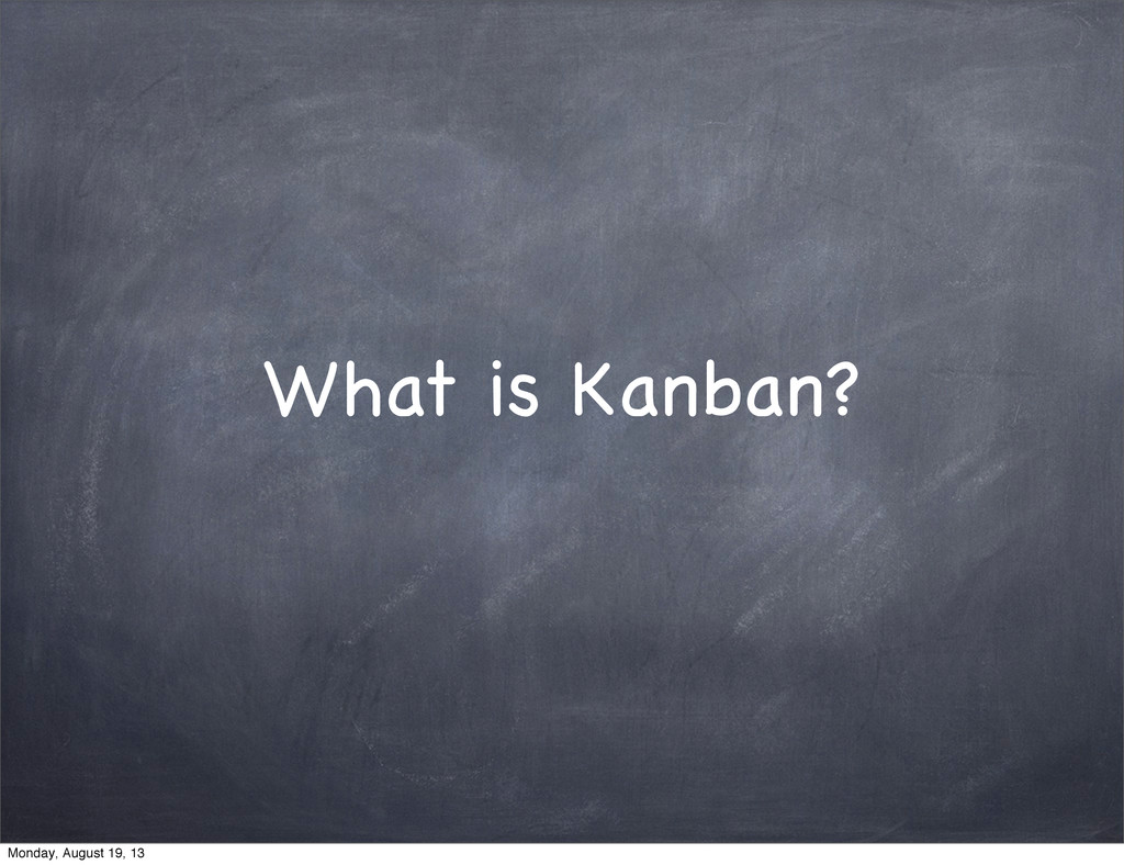 What is Kanban? Monday, August 19, 13